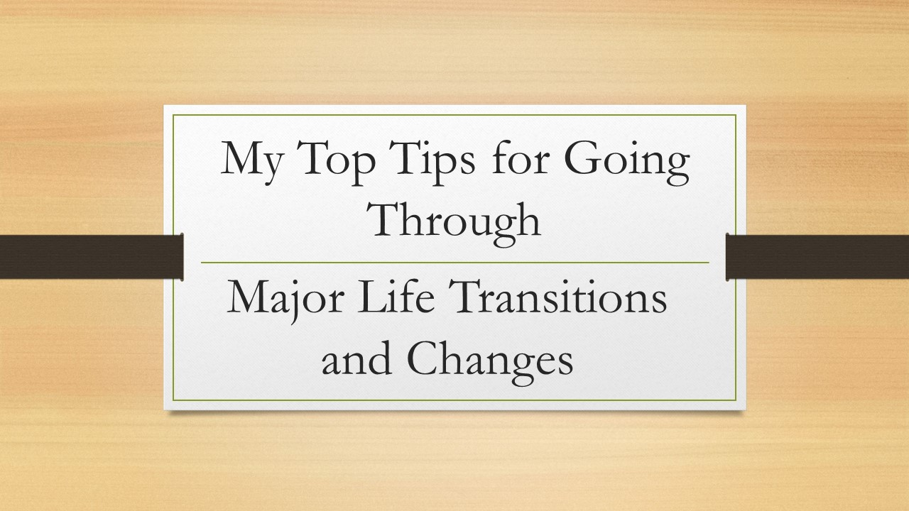 My Top Tips for Going through Life Transitions and Changes